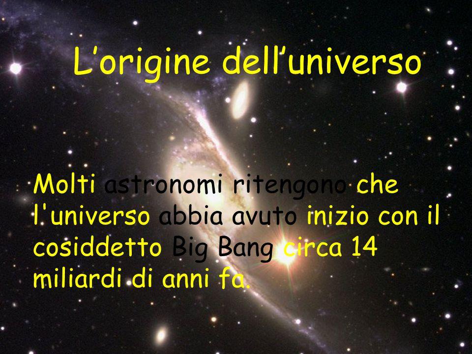 L'origine dell'universo Molti astronomi ritengono che l'universo abbia avuto inizio con il cosiddetto Big Bang circa 14 miliardi di anni fa.