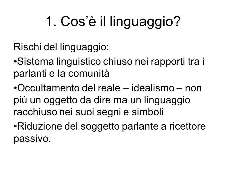 1. Cos'è il linguaggio? Rischi del linguaggio: Sistema linguistico chiuso nei rapporti tra i parlanti e la comunità Occultamento del reale – idealismo
