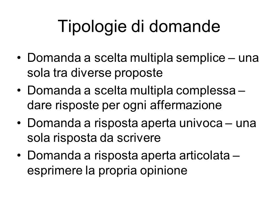 Tipologie di domande Domanda a scelta multipla semplice – una sola tra diverse proposte Domanda a scelta multipla complessa – dare risposte per ogni a