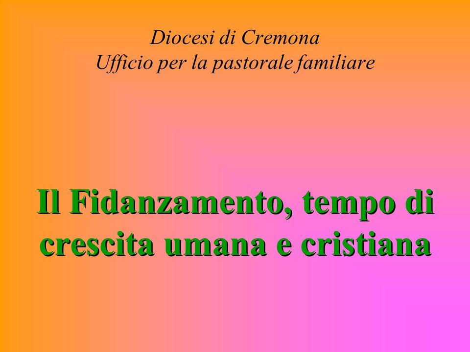 Diocesi di Cremona Ufficio per la pastorale familiare Il Fidanzamento, tempo di crescita umana e cristiana