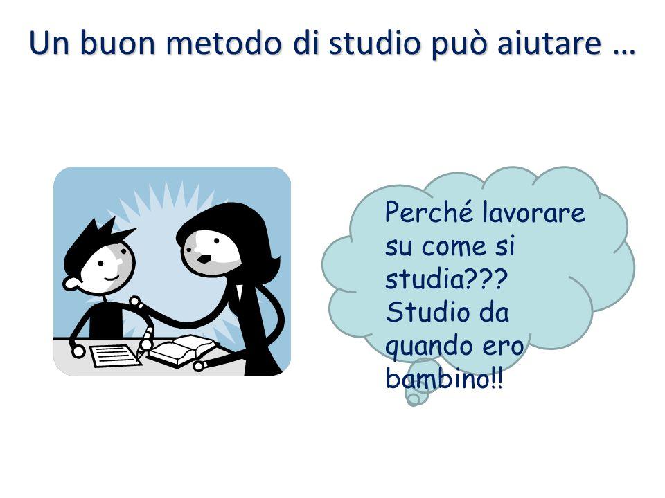 Un buon metodo di studio può aiutare … Perché lavorare su come si studia??? Studio da quando ero bambino!!