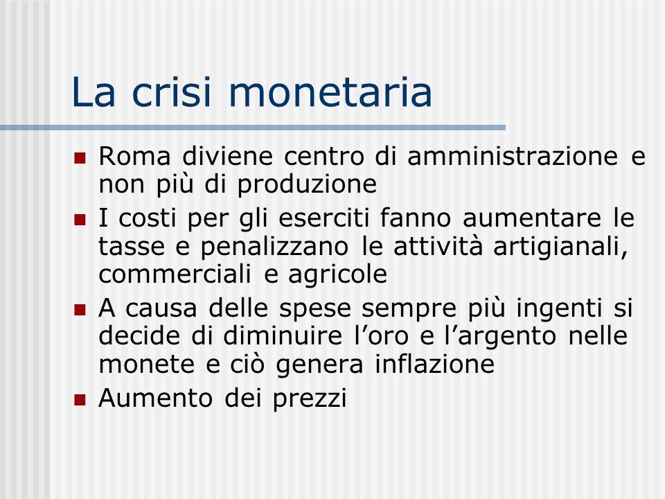 La crisi monetaria Roma diviene centro di amministrazione e non più di produzione I costi per gli eserciti fanno aumentare le tasse e penalizzano le a