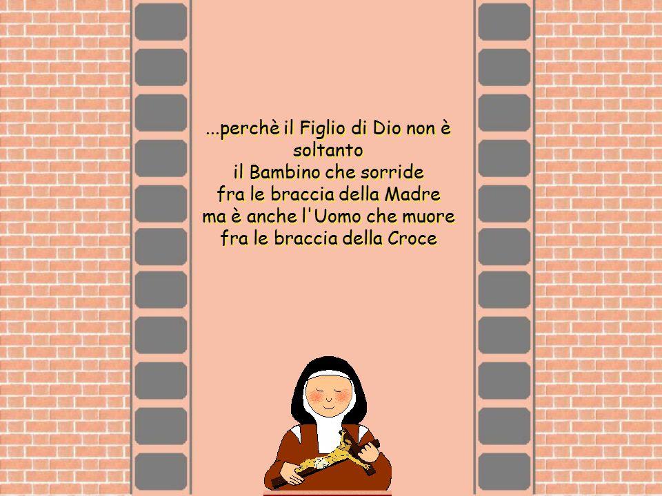 ...perchè il Figlio di Dio non è soltanto il Bambino che sorride fra le braccia della Madre ma è anche l'Uomo che muore fra le braccia della Croce