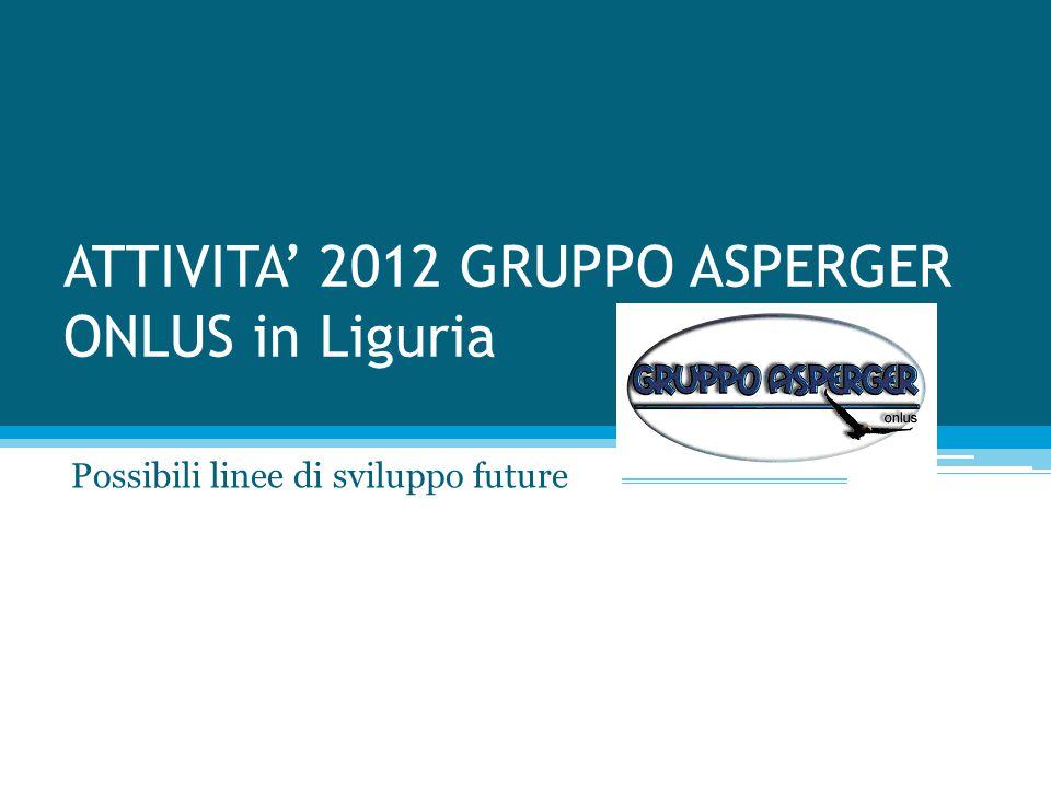 ATTIVITA' 2012 GRUPPO ASPERGER ONLUS in Liguria Possibili linee di sviluppo future