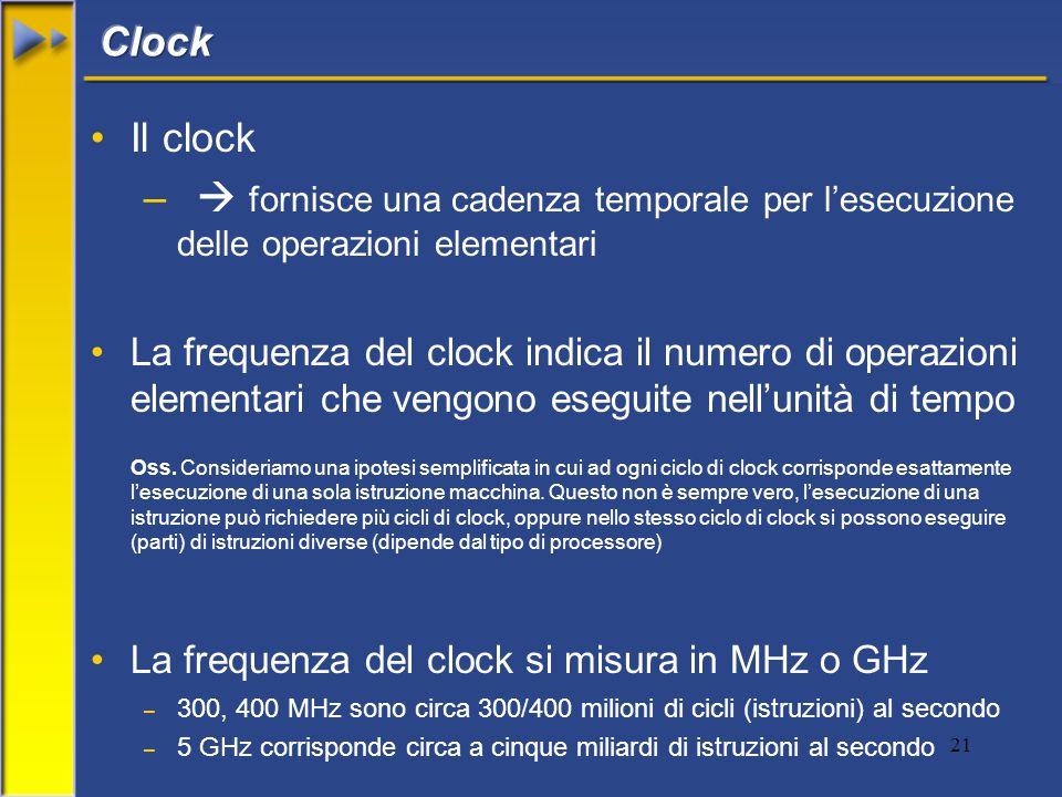21 Il clock –  fornisce una cadenza temporale per l'esecuzione delle operazioni elementari La frequenza del clock indica il numero di operazioni elementari che vengono eseguite nell'unità di tempo Oss.