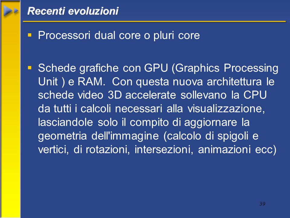 39  Processori dual core o pluri core  Schede grafiche con GPU (Graphics Processing Unit ) e RAM.