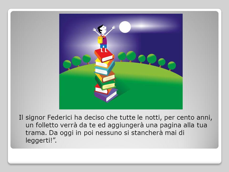 Il signor Federici ha deciso che tutte le notti, per cento anni, un folletto verrà da te ed aggiungerà una pagina alla tua trama. Da oggi in poi nessu