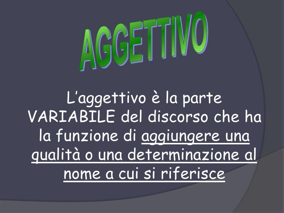 L'aggettivo è la parte VARIABILE del discorso che ha la funzione di aggiungere una qualità o una determinazione al nome a cui si riferisce
