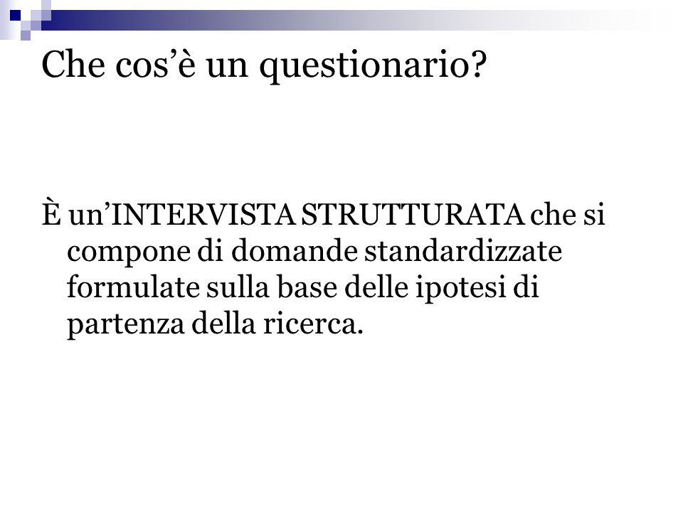 Che cos'è un questionario? È un'INTERVISTA STRUTTURATA che si compone di domande standardizzate formulate sulla base delle ipotesi di partenza della r