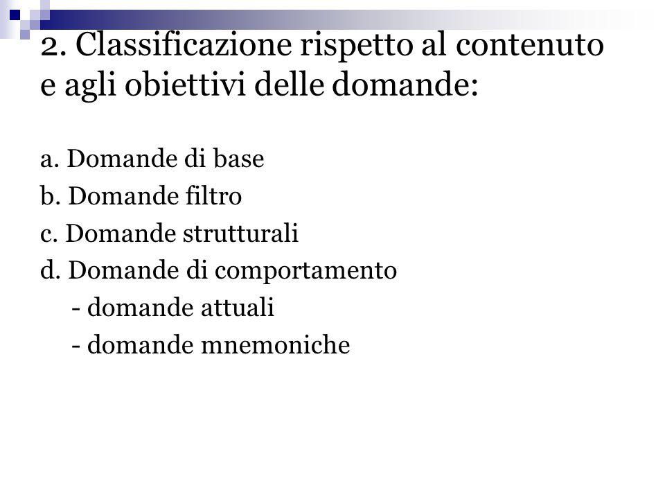 2. Classificazione rispetto al contenuto e agli obiettivi delle domande: a. Domande di base b. Domande filtro c. Domande strutturali d. Domande di com