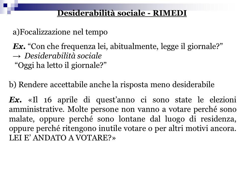 """Desiderabilità sociale - RIMEDI a)Focalizzazione nel tempo Ex. """"Con che frequenza lei, abitualmente, legge il giornale?"""" → Desiderabilità sociale """"Ogg"""