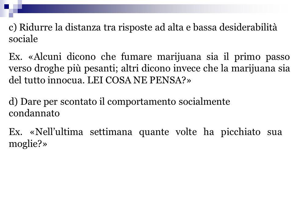 c) Ridurre la distanza tra risposte ad alta e bassa desiderabilità sociale Ex. «Alcuni dicono che fumare marijuana sia il primo passo verso droghe più