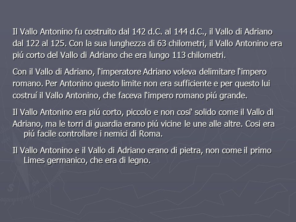 Il Vallo Antonino fu costruito dal 142 d.C. al 144 d.C., il Vallo di Adriano dal 122 al 125. Con la sua lunghezza di 63 chilometri, il Vallo Antonino