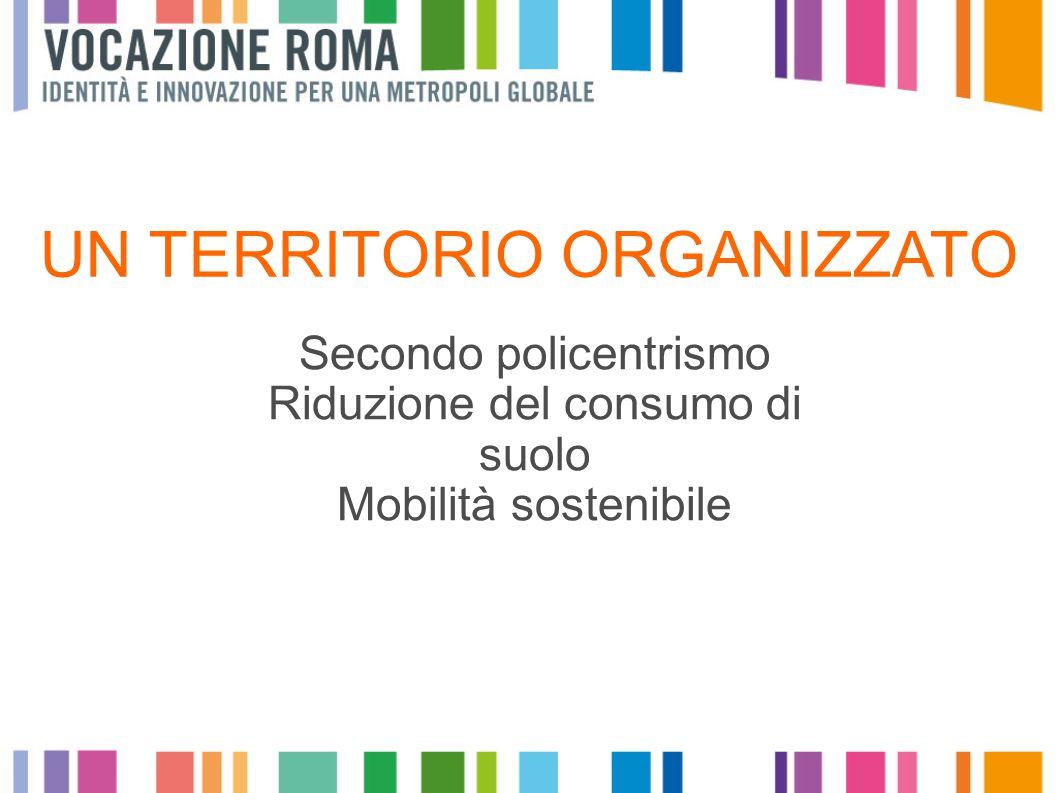 UN TERRITORIO ORGANIZZATO Secondo policentrismo Riduzione del consumo di suolo Mobilità sostenibile