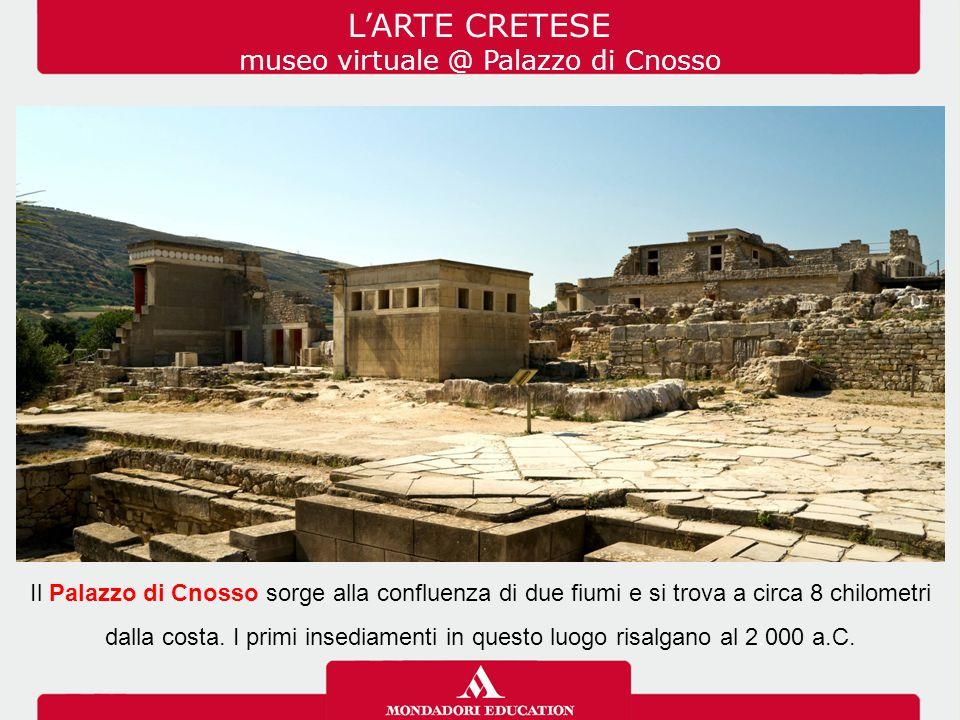 L'ARTE CRETESE museo virtuale @ Palazzo di Cnosso Il Palazzo di Cnosso sorge alla confluenza di due fiumi e si trova a circa 8 chilometri dalla costa.