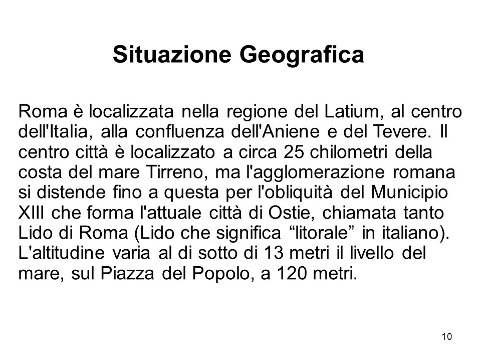 10 Roma è localizzata nella regione del Latium, al centro dell'Italia, alla confluenza dell'Aniene e del Tevere. Il centro città è localizzato a circa
