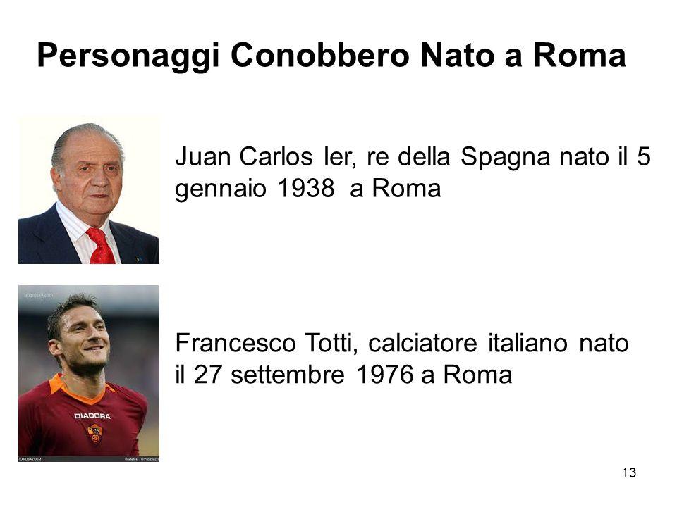 13 Personaggi Conobbero Nato a Roma Juan Carlos Ier, re della Spagna nato il 5 gennaio 1938 a Roma Francesco Totti, calciatore italiano nato il 27 set