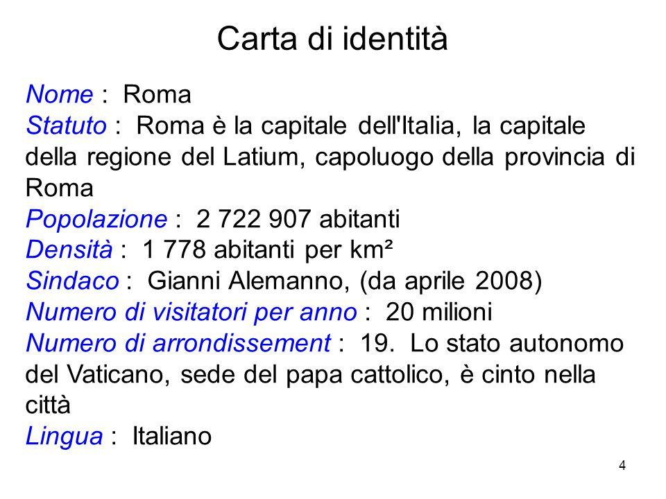 4 Nome : Roma Statuto : Roma è la capitale dell'Italia, la capitale della regione del Latium, capoluogo della provincia di Roma Popolazione : 2 722 90