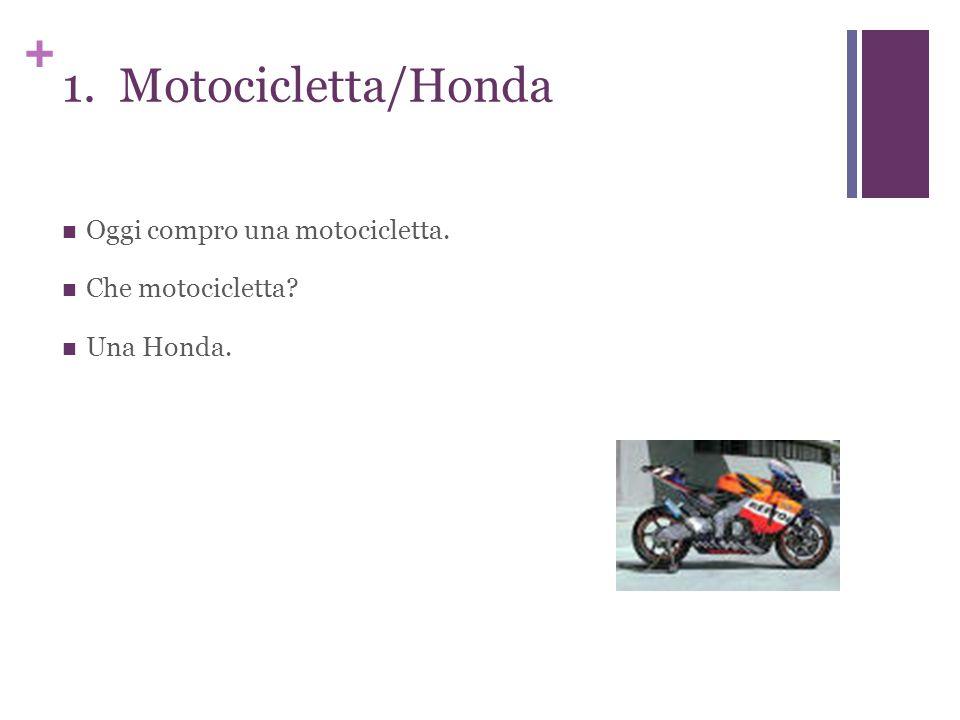 + 1. Motocicletta/Honda Oggi compro una motocicletta. Che motocicletta Una Honda.