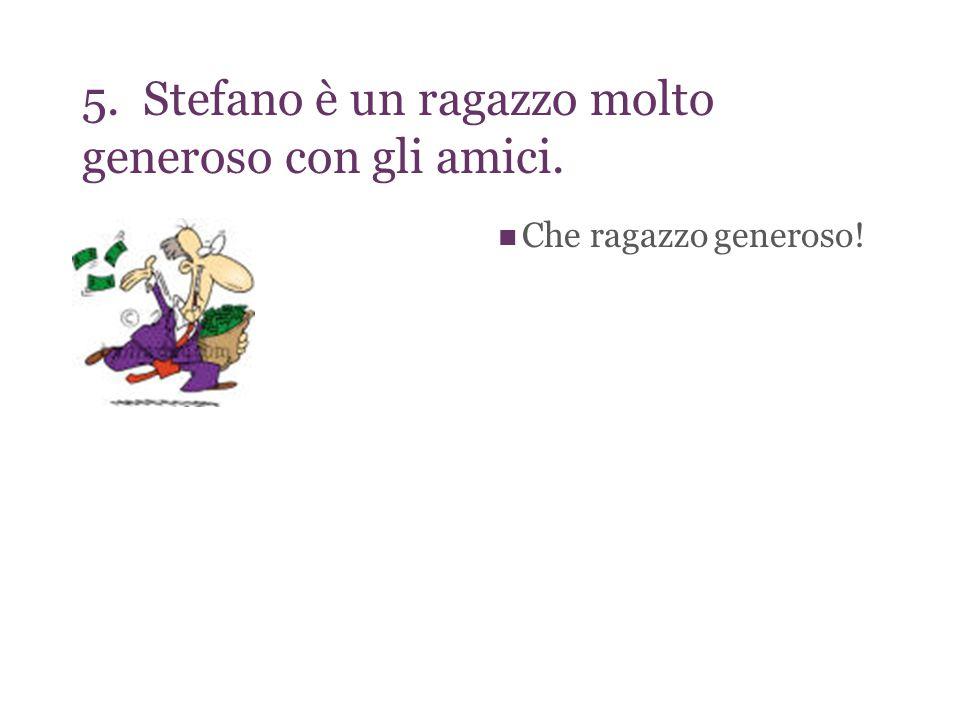 5. Stefano è un ragazzo molto generoso con gli amici. Che ragazzo generoso!