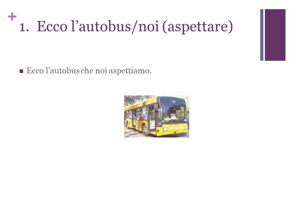 + 1. Ecco l'autobus/noi (aspettare) Ecco l'autobus che noi aspettiamo.