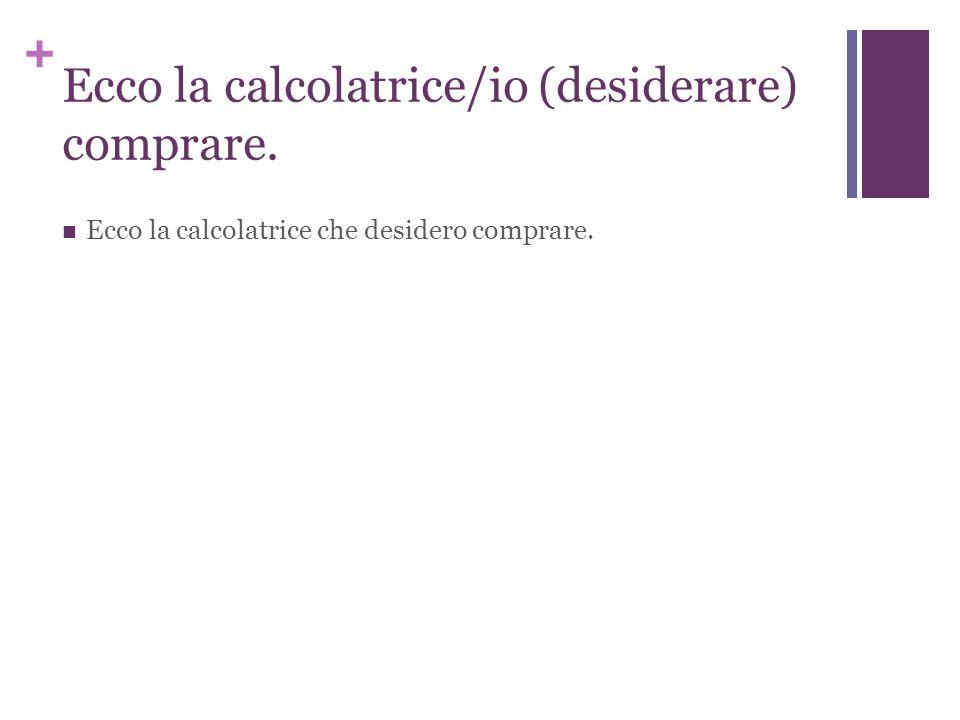 + Ecco la calcolatrice/io (desiderare) comprare. Ecco la calcolatrice che desidero comprare.