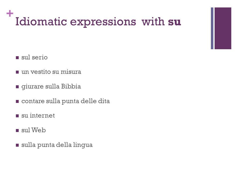 + Idiomatic expressions with su sul serio un vestito su misura giurare sulla Bibbia contare sulla punta delle dita su internet sul Web sulla punta della lingua