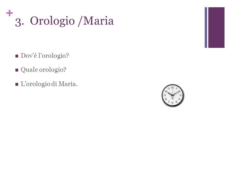 + 3. Orologio /Maria Dov'è l'orologio Quale orologio L'orologio di Maria.