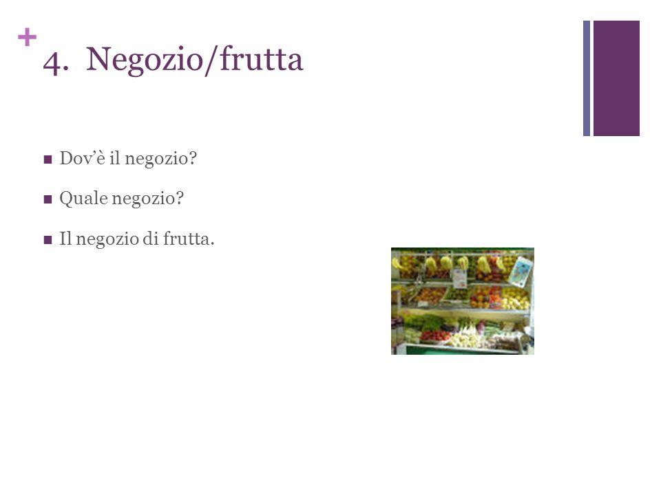 + 4. Negozio/frutta Dov'è il negozio Quale negozio Il negozio di frutta.