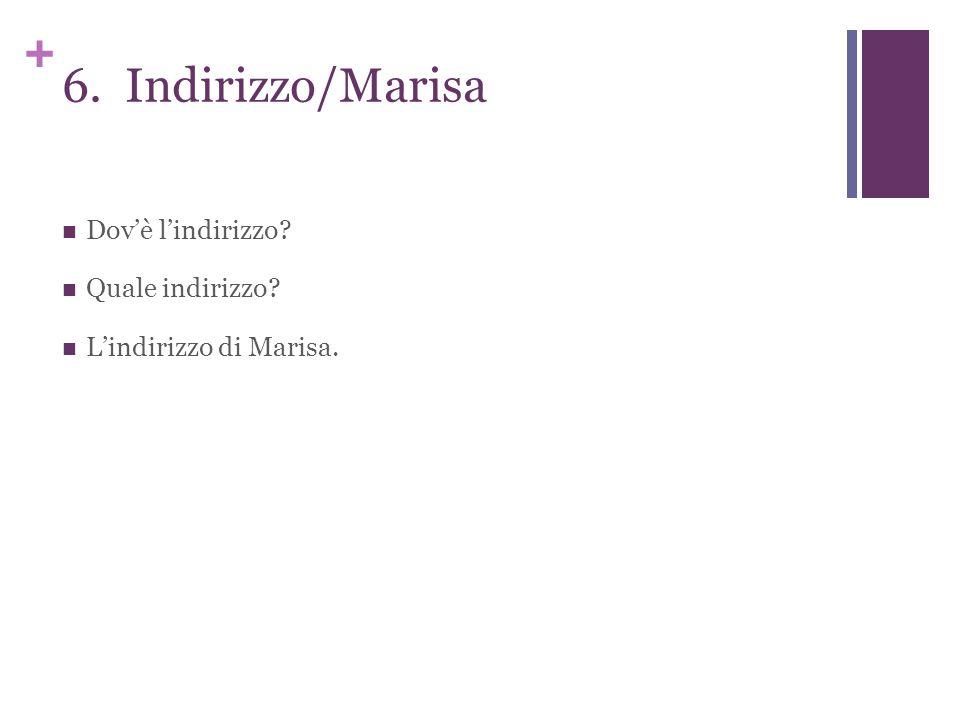 + 6. Indirizzo/Marisa Dov'è l'indirizzo Quale indirizzo L'indirizzo di Marisa.