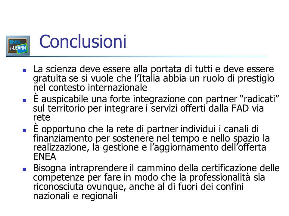 Conclusioni La scienza deve essere alla portata di tutti e deve essere gratuita se si vuole che l'Italia abbia un ruolo di prestigio nel contesto internazionale È auspicabile una forte integrazione con partner radicati sul territorio per integrare i servizi offerti dalla FAD via rete È opportuno che la rete di partner individui i canali di finanziamento per sostenere nel tempo e nello spazio la realizzazione, la gestione e l'aggiornamento dell'offerta ENEA Bisogna intraprendere il cammino della certificazione delle competenze per fare in modo che la professionalità sia riconosciuta ovunque, anche al di fuori dei confini nazionali e regionali
