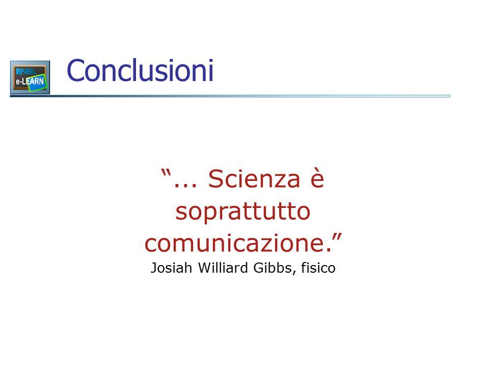 """Conclusioni """"... Scienza è soprattutto comunicazione."""" Josiah Williard Gibbs, fisico"""