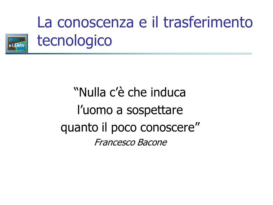 La conoscenza e il trasferimento tecnologico Nulla c'è che induca l'uomo a sospettare quanto il poco conoscere Francesco Bacone
