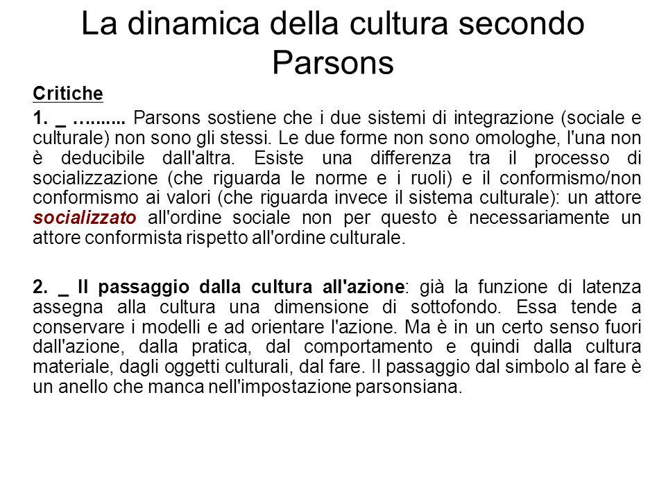 Da Parsons alla svolta culturale Negli anni Settanta, proprio la critica alla visione della cultura determinata dai valori dominanti si sviluppa quella svolta culturale che metterà al centro dell'analisi: a)Contraddizioni e incongruenze dei sistemi culturali (i sistemi culturali non sono coerenti) b)Il dissenso, l'antagonismo, l'alternatività e l'innovazione sul piano culturale (gli individui non vengono tutti automaticamente orientati dalla cultura) c)La cultura è anche un repertorio, una cassetta degli attrezzi, Swidler (1986) d)Antropologia e sociologia si ri-avvicinano grazie alla svolta culturale