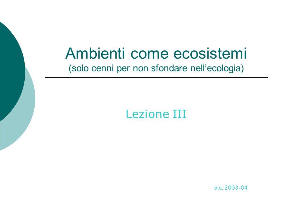 Ambienti come ecosistemi (solo cenni per non sfondare nell'ecologia) Lezione III a.a. 2003-04