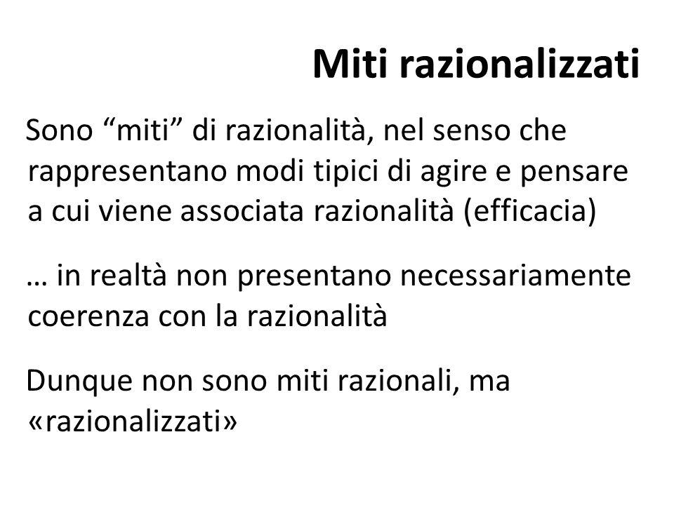 """Miti razionalizzati Sono """"miti"""" di razionalità, nel senso che rappresentano modi tipici di agire e pensare a cui viene associata razionalità (efficaci"""