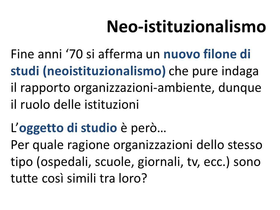 Neo-istituzionalismo Fine anni '70 si afferma un nuovo filone di studi (neoistituzionalismo) che pure indaga il rapporto organizzazioni-ambiente, dunq