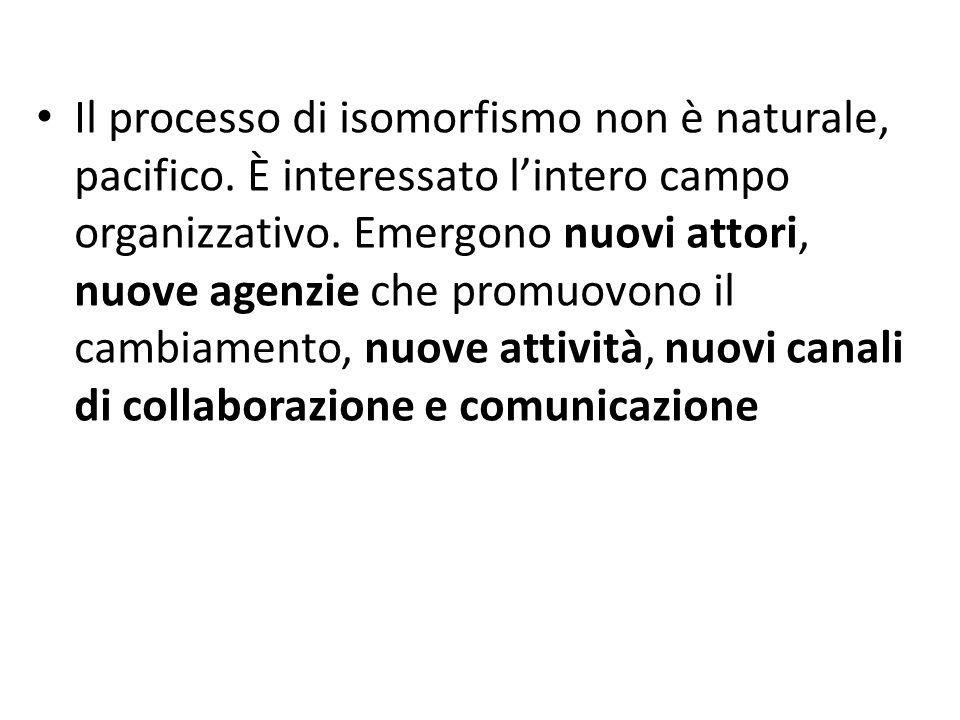Il processo di isomorfismo non è naturale, pacifico. È interessato l'intero campo organizzativo. Emergono nuovi attori, nuove agenzie che promuovono i