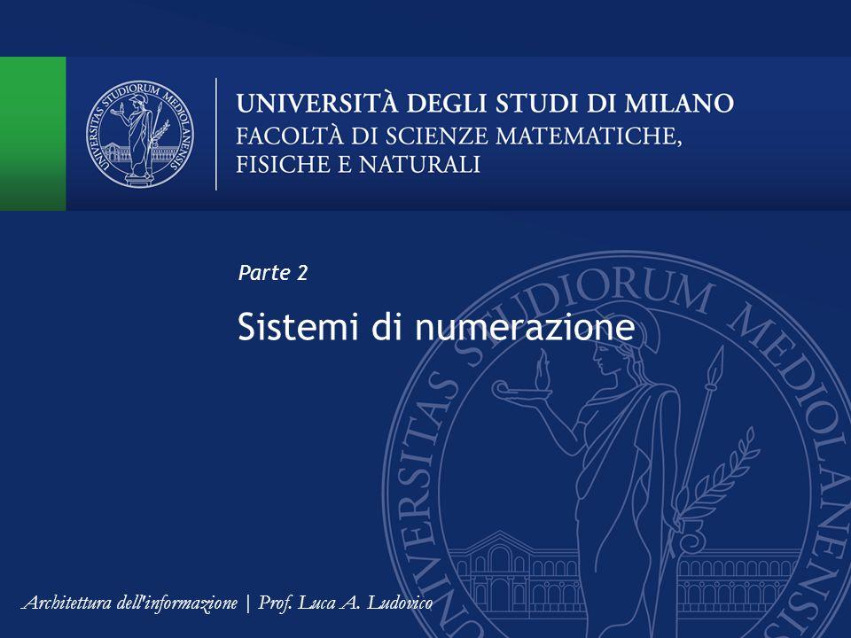 Sistemi di numerazione Parte 2 Architettura dell informazione | Prof. Luca A. Ludovico