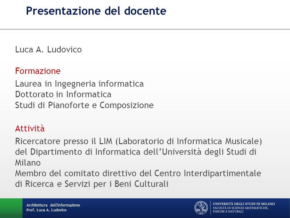 Architettura dell informazione Prof.Luca A. Ludovico Presentazione del docente Luca A.