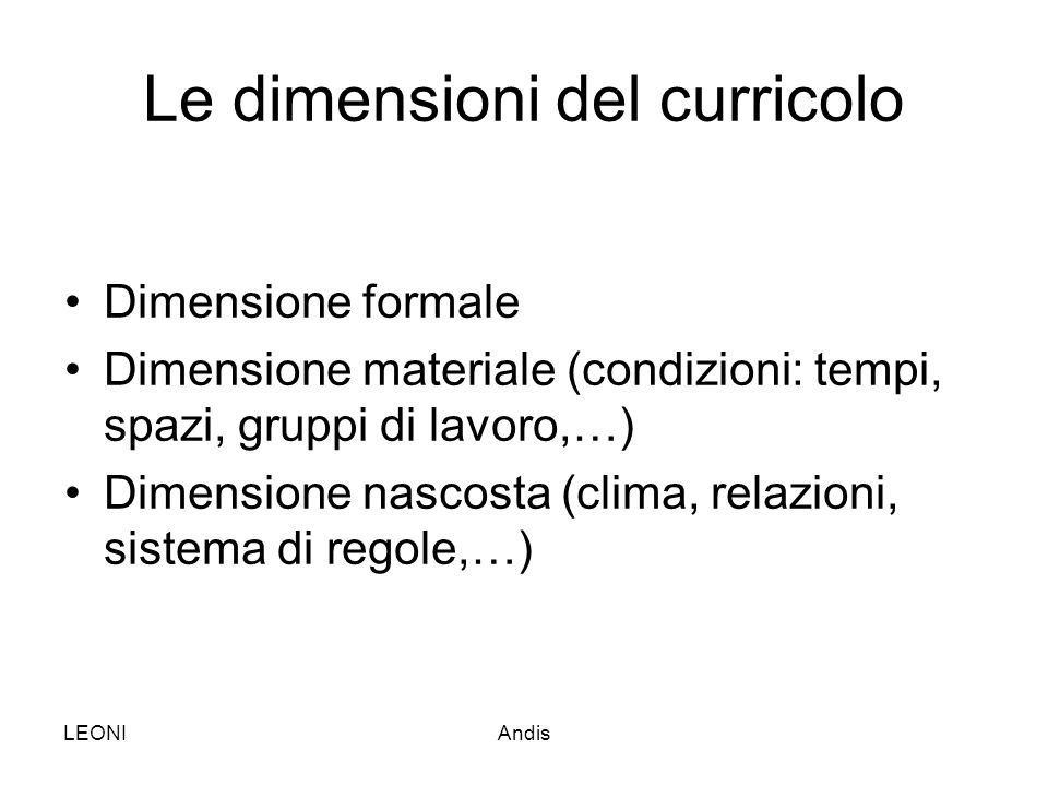 LEONIAndis Le dimensioni del curricolo Dimensione formale Dimensione materiale (condizioni: tempi, spazi, gruppi di lavoro,…) Dimensione nascosta (cli