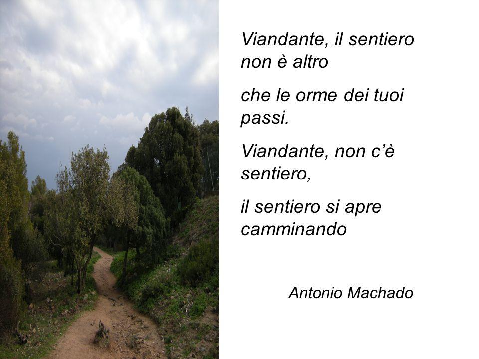 Viandante, il sentiero non è altro che le orme dei tuoi passi. Viandante, non c'è sentiero, il sentiero si apre camminando Antonio Machado
