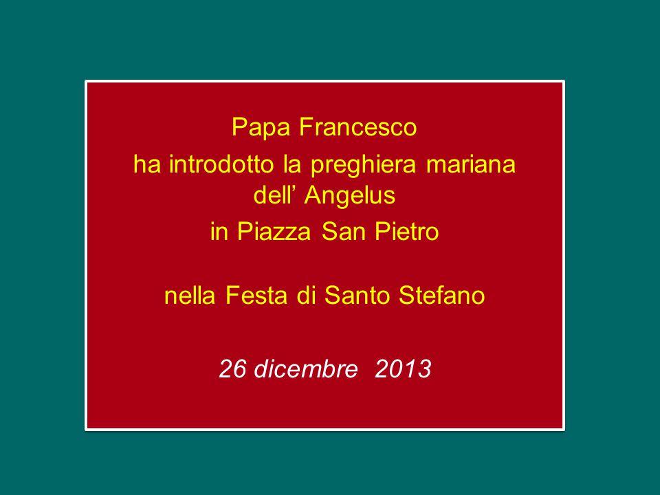 Papa Francesco ha introdotto la preghiera mariana dell' Angelus in Piazza San Pietro nella Festa di Santo Stefano 26 dicembre 2013 Papa Francesco ha introdotto la preghiera mariana dell' Angelus in Piazza San Pietro nella Festa di Santo Stefano 26 dicembre 2013