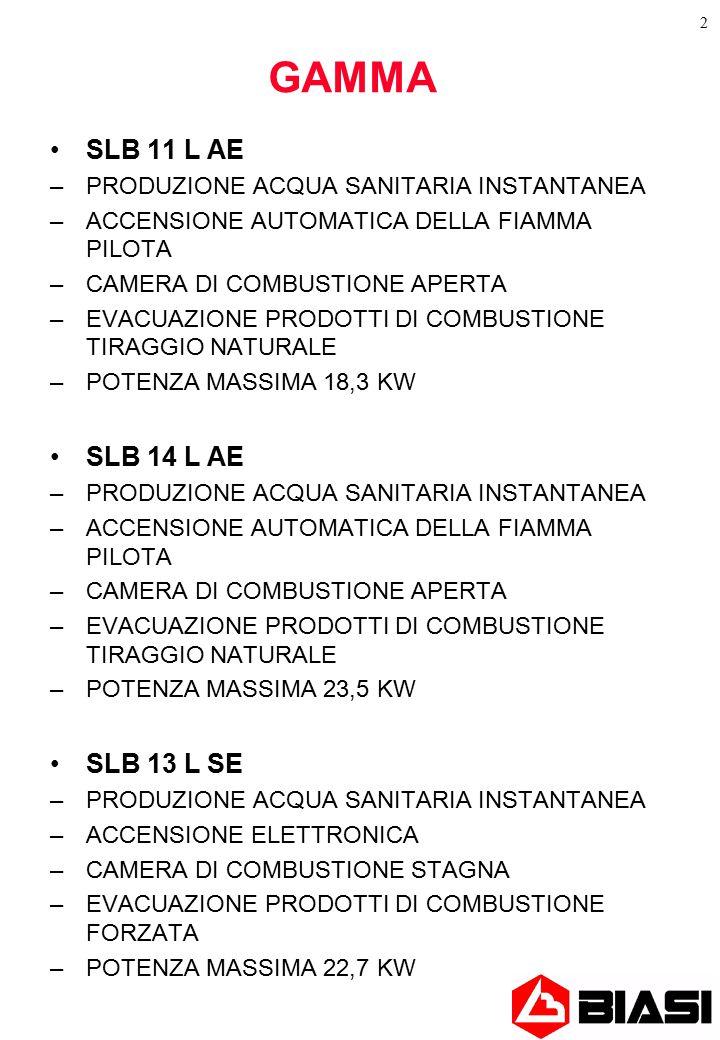 2 GAMMA SLB 11 L AE –PRODUZIONE ACQUA SANITARIA INSTANTANEA –ACCENSIONE AUTOMATICA DELLA FIAMMA PILOTA –CAMERA DI COMBUSTIONE APERTA –EVACUAZIONE PRODOTTI DI COMBUSTIONE TIRAGGIO NATURALE –POTENZA MASSIMA 18,3 KW SLB 14 L AE –PRODUZIONE ACQUA SANITARIA INSTANTANEA –ACCENSIONE AUTOMATICA DELLA FIAMMA PILOTA –CAMERA DI COMBUSTIONE APERTA –EVACUAZIONE PRODOTTI DI COMBUSTIONE TIRAGGIO NATURALE –POTENZA MASSIMA 23,5 KW SLB 13 L SE –PRODUZIONE ACQUA SANITARIA INSTANTANEA –ACCENSIONE ELETTRONICA –CAMERA DI COMBUSTIONE STAGNA –EVACUAZIONE PRODOTTI DI COMBUSTIONE FORZATA –POTENZA MASSIMA 22,7 KW