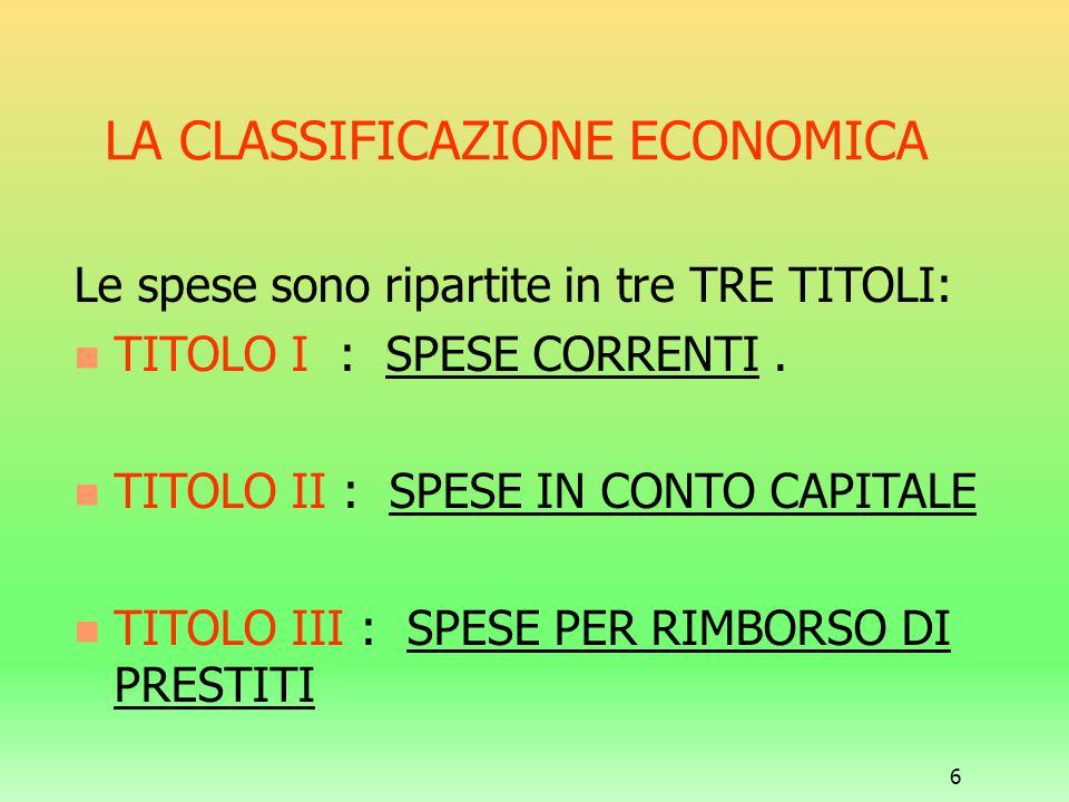 6 LA CLASSIFICAZIONE ECONOMICA Le spese sono ripartite in tre TRE TITOLI: TITOLO I : SPESE CORRENTI. TITOLO II : SPESE IN CONTO CAPITALE TITOLO III :