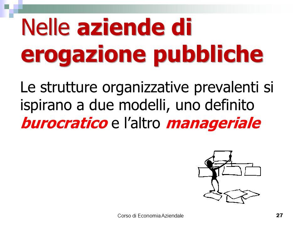 Le strutture organizzative prevalenti si ispirano a due modelli, uno definito burocratico e l'altro manageriale Corso di Economia Aziendale 27 Nelle aziende di erogazione pubbliche