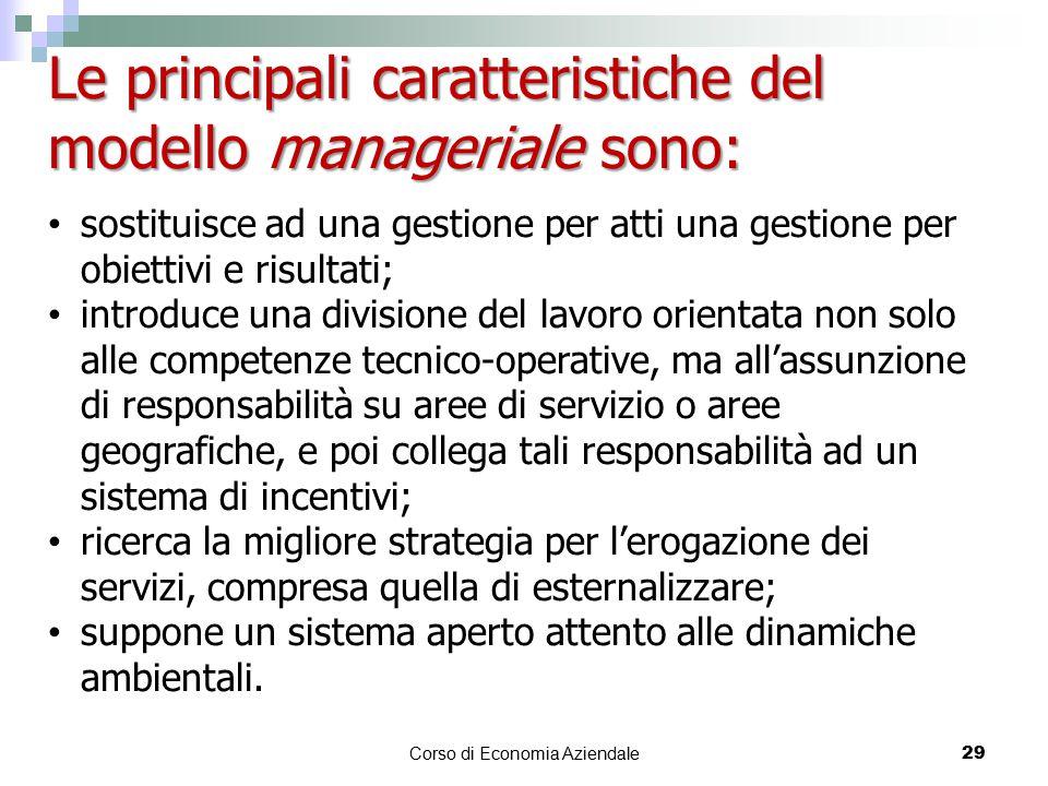 Corso di Economia Aziendale 29 Le principali caratteristiche del modello manageriale sono: sostituisce ad una gestione per atti una gestione per obiet