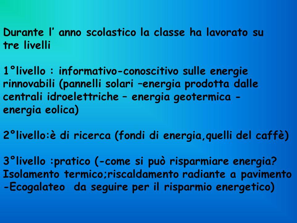 Durante l' anno scolastico la classe ha lavorato su tre livelli 1°livello : informativo-conoscitivo sulle energie rinnovabili (pannelli solari –energia prodotta dalle centrali idroelettriche – energia geotermica - energia eolica) 2°livello:è di ricerca (fondi di energia,quelli del caffè) 3°livello :pratico (-come si può risparmiare energia.