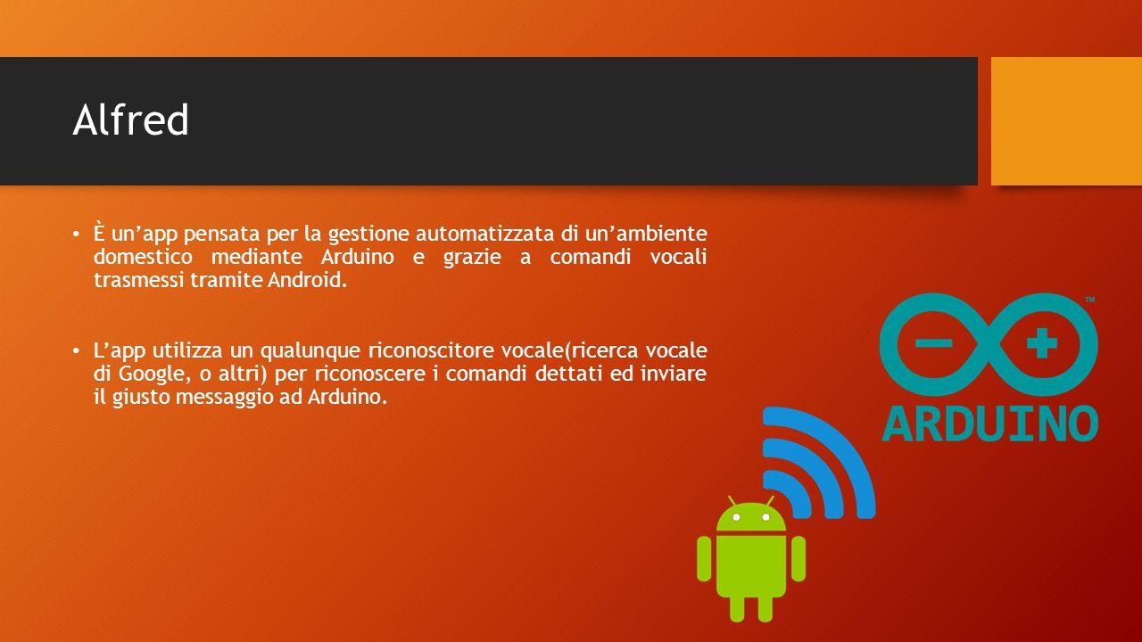 Alfred È un'app pensata per la gestione automatizzata di un'ambiente domestico mediante Arduino e grazie a comandi vocali trasmessi tramite Android.