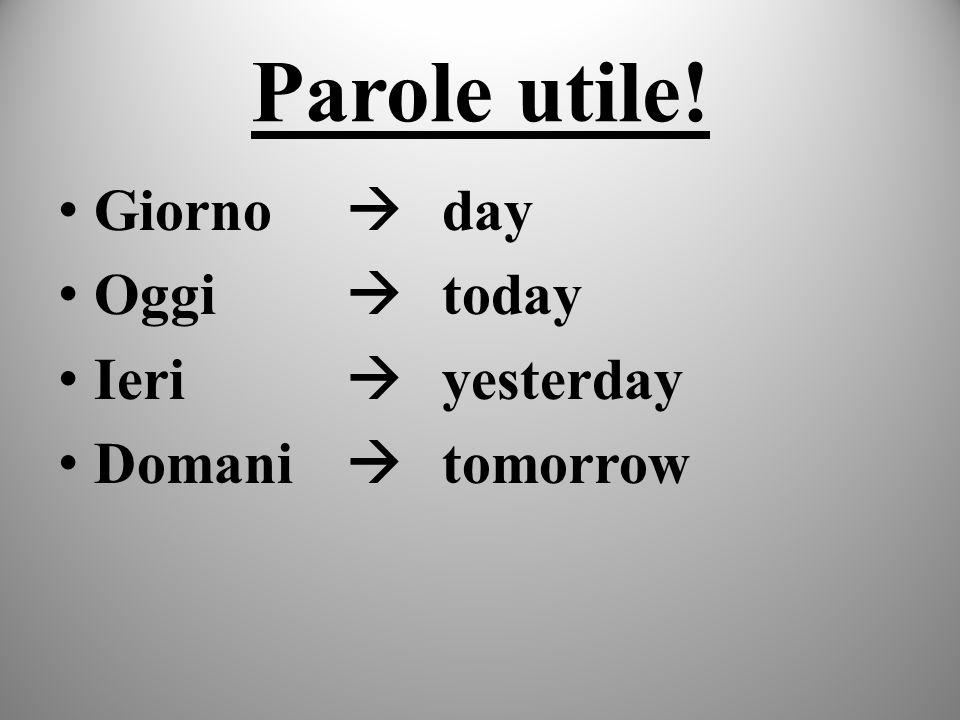 Parole utile! Giorno  day Oggi  today Ieri  yesterday Domani  tomorrow